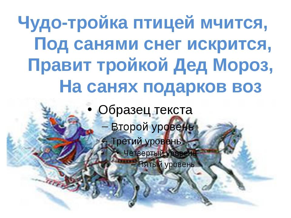 Чудо-тройка птицей мчится, Под санями снег искрится, Правит тройкой Дед Мороз...