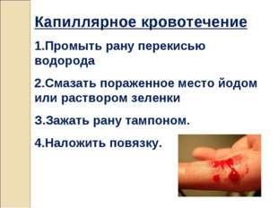 Капиллярное кровотечение 1.Промыть рану перекисью водорода 2.Смазать пораженн