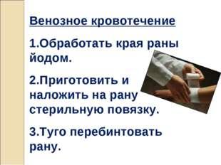 Венозное кровотечение 1.Обработать края раны йодом. 2.Приготовить и наложить