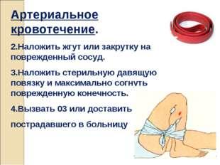 Артериальное кровотечение. 2.Наложить жгут или закрутку на поврежденный сосуд