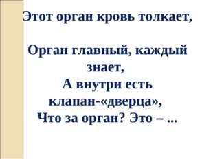 Этот орган кровь толкает, Орган главный, каждый знает, А внутри есть клапан-«