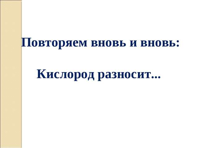 Повторяем вновь и вновь: Кислород разносит...