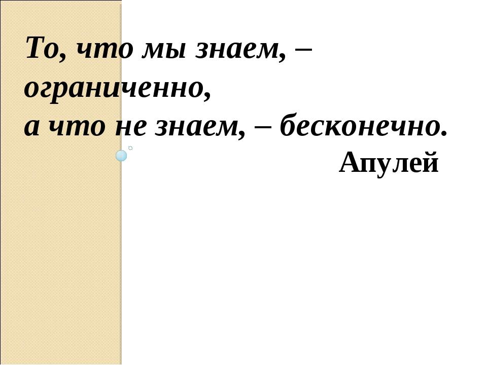 То, что мы знаем, – ограниченно, а что не знаем, – бесконечно. Апулей