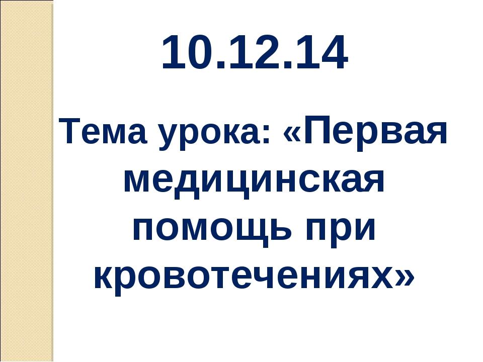 10.12.14 Тема урока: «Первая медицинская помощь при кровотечениях»