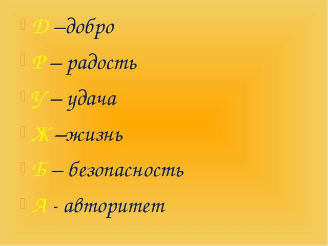 Д –добро Р – радость У – удача Ж –жизнь Б – безопасность А - авторитет