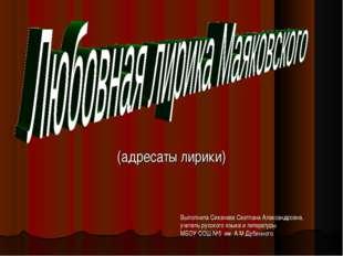 (адресаты лирики) Выполнила Сикачева Светлана Александровна, учитель русского