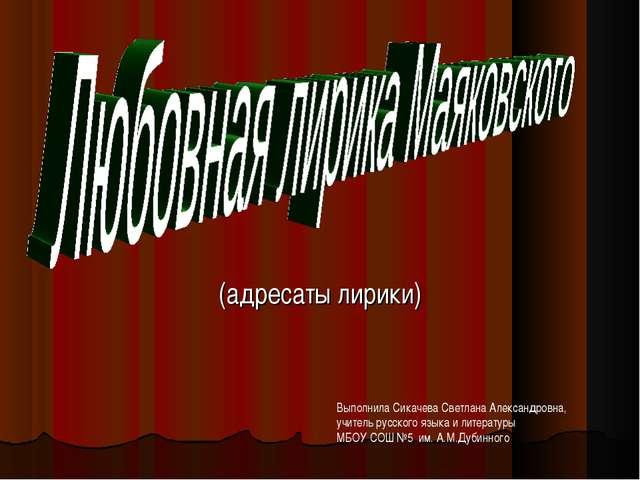 (адресаты лирики) Выполнила Сикачева Светлана Александровна, учитель русского...
