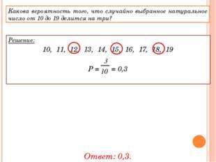 Решение: 10, 11, 12, 13, 14, 15, 16, 17, 18, 19 Р = = 0,3 Ответ: 0,3. Какова