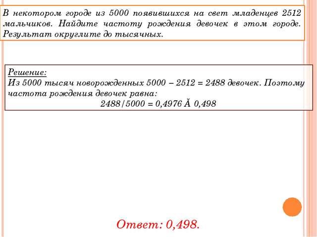 Решение: Из 5000 тысяч новорожденных 5000 − 2512 = 2488 девочек. Поэтому част...