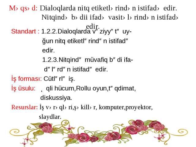 Məqsəd: Dialoqlarda nitq etiketlərindən istifadə edir. Nitqində bədii ifadə v...