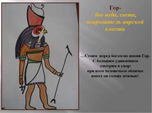 Гор- бог неба, света, покровитель царской власти …Стоим перед богом по имени