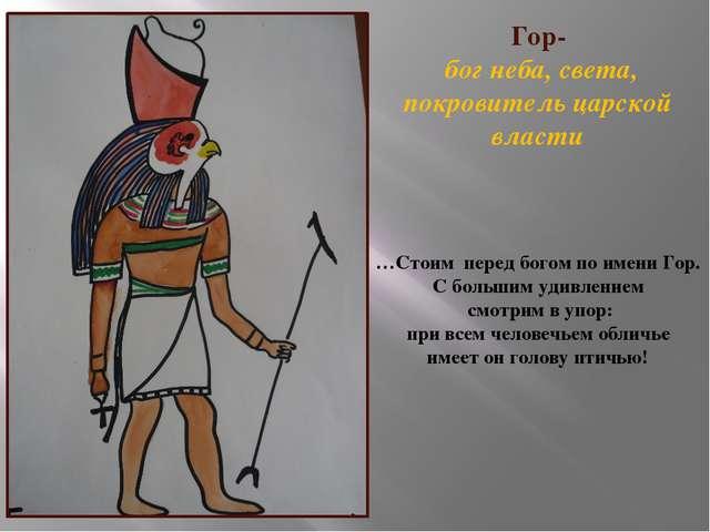 Гор- бог неба, света, покровитель царской власти …Стоим перед богом по имени...