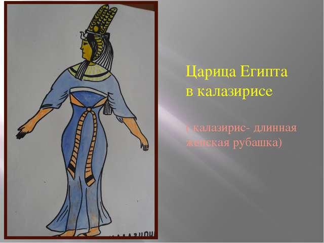 Царица Египта в калазирисе ( калазирис- длинная женская рубашка)
