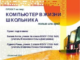 КОМПЬЮТЕР В ЖИЗНИ ШКОЛЬНИКА польза или вред Проект подготовили: Балаев Антон,