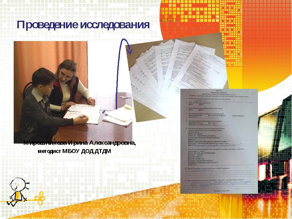 Проведение исследования Мирошникова Ирина Александровна, методист МБОУ ДОД Д...