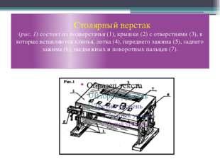 Столярный верстак (рис. 1) состоит из подверстачья (1), крышки (2) с отверст