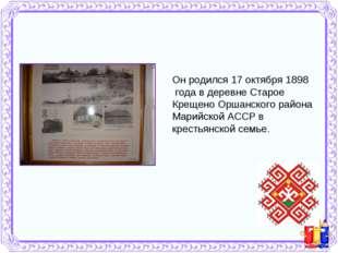 Он родился 17 октября 1898 года в деревне Старое Крещено Оршанского района Ма