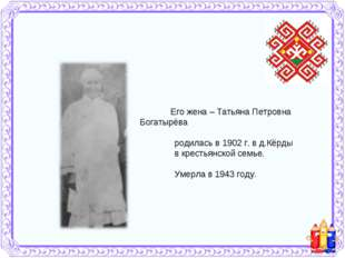 Его жена – Татьяна Петровна Богатырёва родилась в 1902 г. в д.Кёрды в кресть