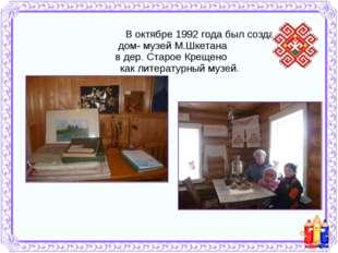 В октябре 1992 года был создан дом- музей М.Шкетана в дер. Старое Крещено ка
