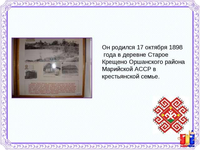 Он родился 17 октября 1898 года в деревне Старое Крещено Оршанского района Ма...