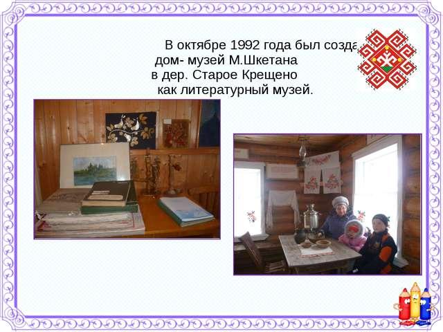 В октябре 1992 года был создан дом- музей М.Шкетана в дер. Старое Крещено ка...