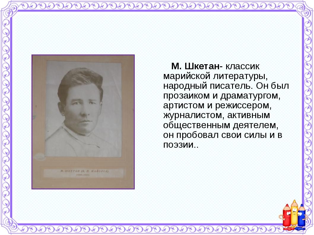 М. Шкетан- классик марийской литературы, народный писатель. Он был прозаиком...