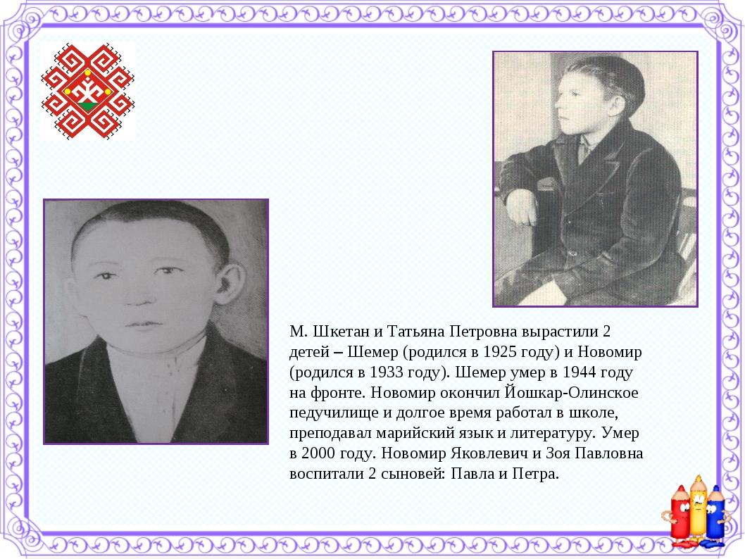 М. Шкетан и Татьяна Петровна вырастили 2 детей – Шемер (родился в 1925 году)...
