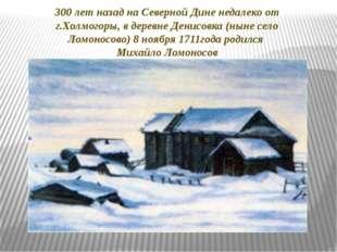 300 лет назад на Северной Дине недалеко от г.Холмогоры, в деревне Денисовка (