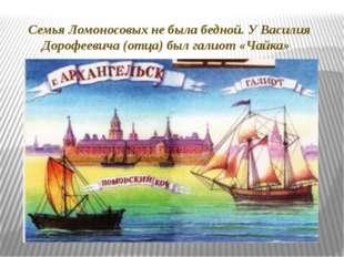 Семья Ломоносовых не была бедной. У Василия Дорофеевича (отца) был галиот «Ча