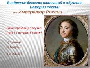 Какое прозвище получил Петр I в истории России? а) Грозный б) Мудрый в) Велик