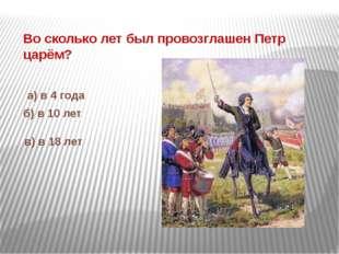 Во сколько лет был провозглашен Петр царём? а) в 4 года б) в 10 лет в) в 18 лет