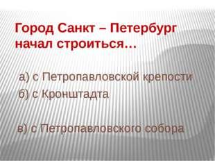 Город Санкт – Петербург начал строиться… а) с Петропавловской крепости б) с К