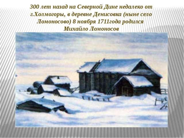 300 лет назад на Северной Дине недалеко от г.Холмогоры, в деревне Денисовка (...