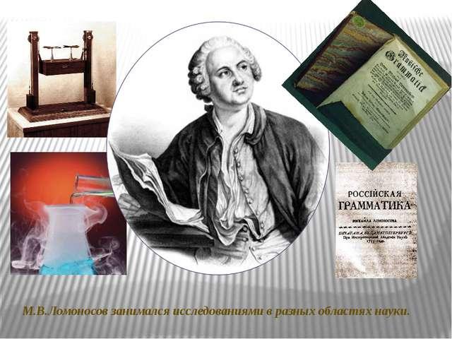 М.В.Ломоносов занимался исследованиями в разных областях науки.
