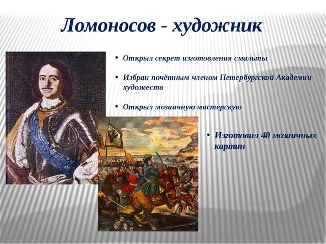 Ломоносов - художник Открыл секрет изготовления смальты Избран почётным члено...
