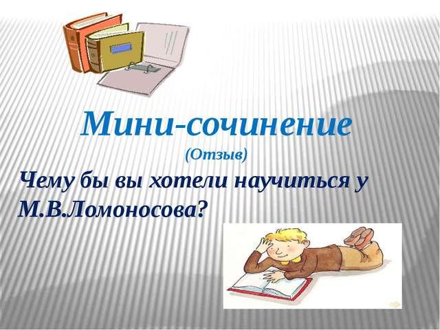 Мини-сочинение (Отзыв) Чему бы вы хотели научиться у М.В.Ломоносова?