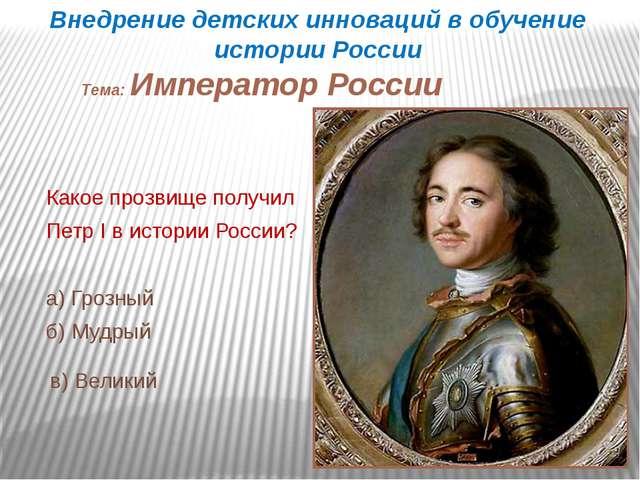 Какое прозвище получил Петр I в истории России? а) Грозный б) Мудрый в) Велик...