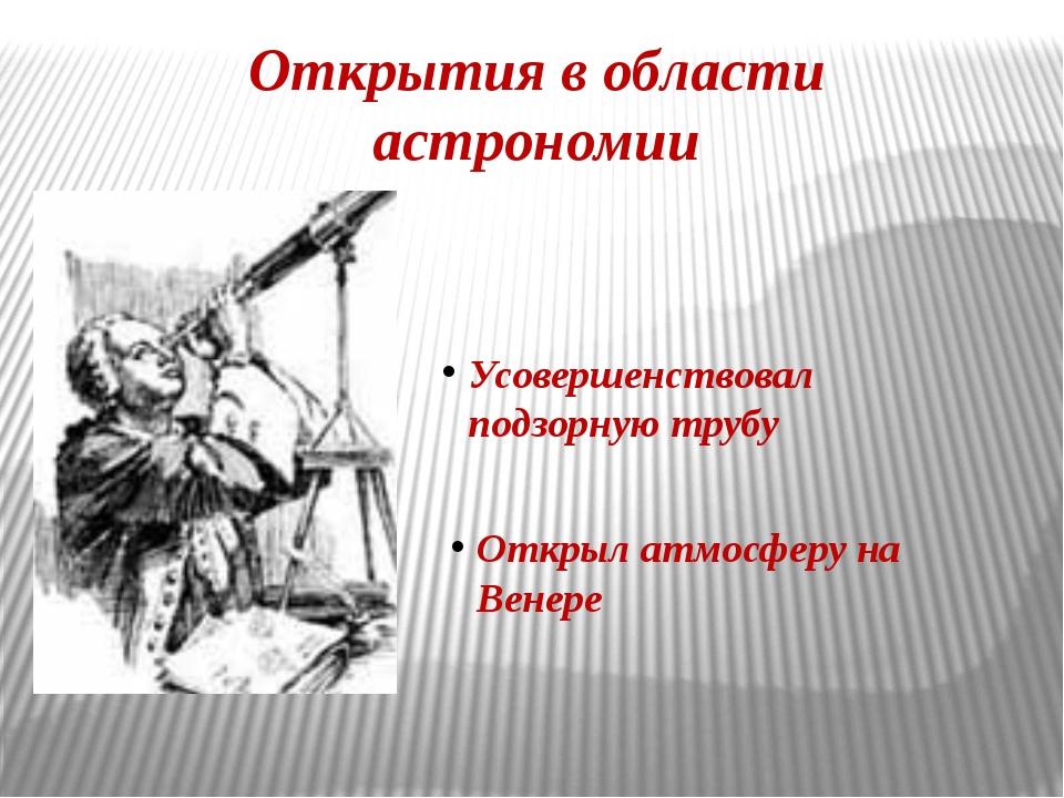 Открытия в области астрономии Усовершенствовал подзорную трубу Открыл атмосфе...
