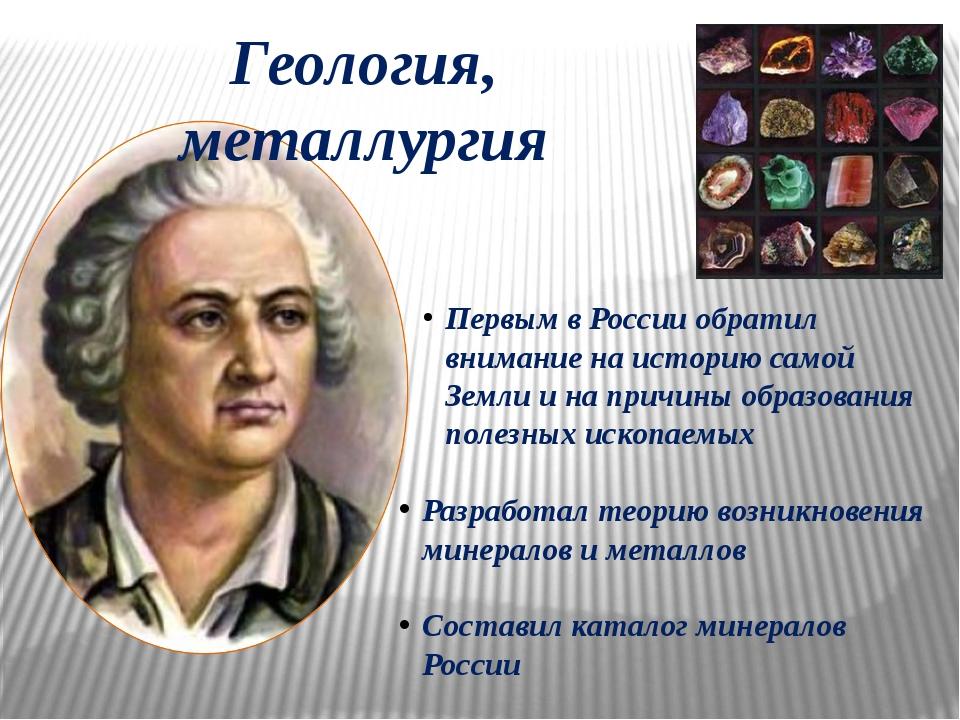 Геология, металлургия Первым в России обратил внимание на историю самой Земли...
