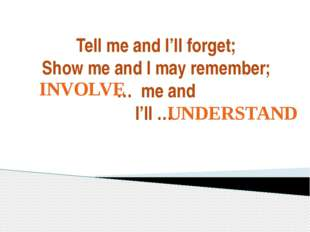 Tell me and I'll forget; Show me and I may remember; … me and I'll … INVOLVE