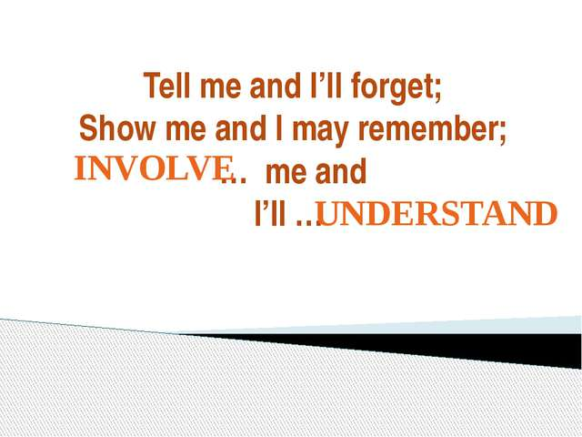 Tell me and I'll forget; Show me and I may remember; … me and I'll … INVOLVE...