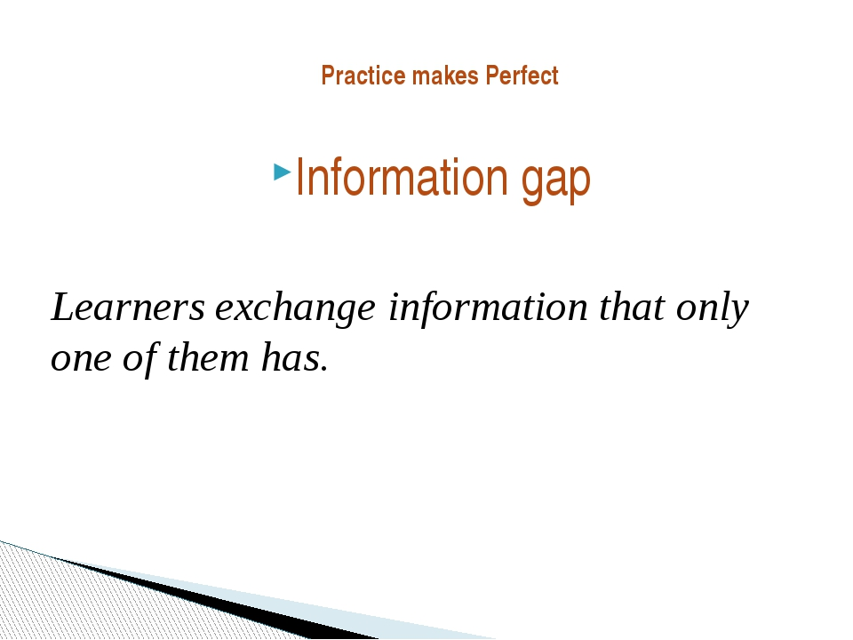 Practice makes Perfect Information gap Learners exchange information that onl...