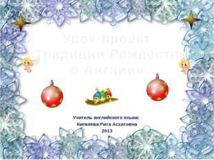 Урок-проект «Традиции Рождества в Англии» Учитель английского языка: Кипкеева