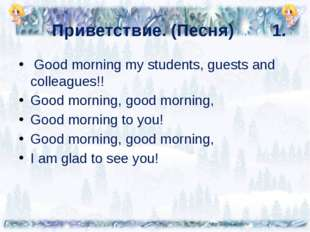 Приветствие. (Песня) 1.  Good morning my students, guests and colleagues!! G