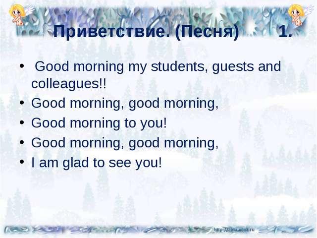 Приветствие. (Песня) 1. Good morning my students, guests and colleagues!! G...