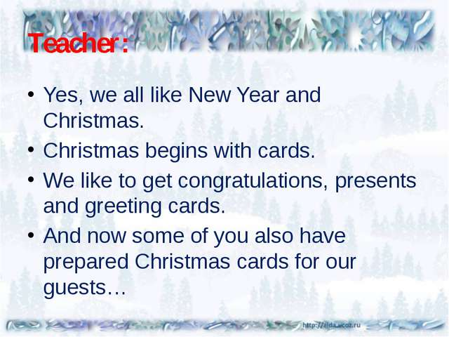 Teacher: Yes, we all like New Year and Christmas. Christmas begins with cards...