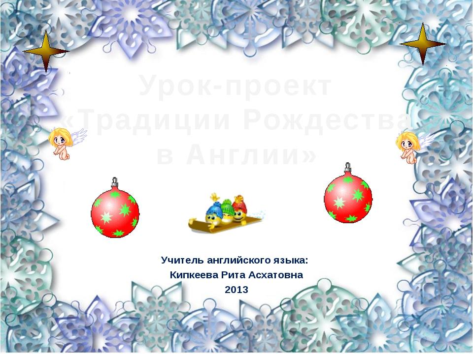 Урок-проект «Традиции Рождества в Англии» Учитель английского языка: Кипкеева...
