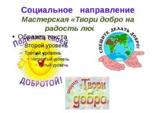 Социальное направление Мастерская «Твори добро на радость людям»