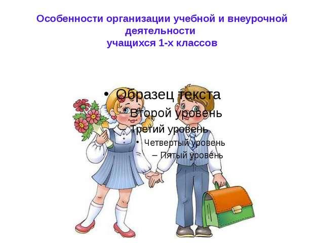 Особенности организации учебной и внеурочной деятельности учащихся 1-х классов