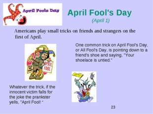 April Fool's Day (April 1) Americans play small tricks on friends and strange